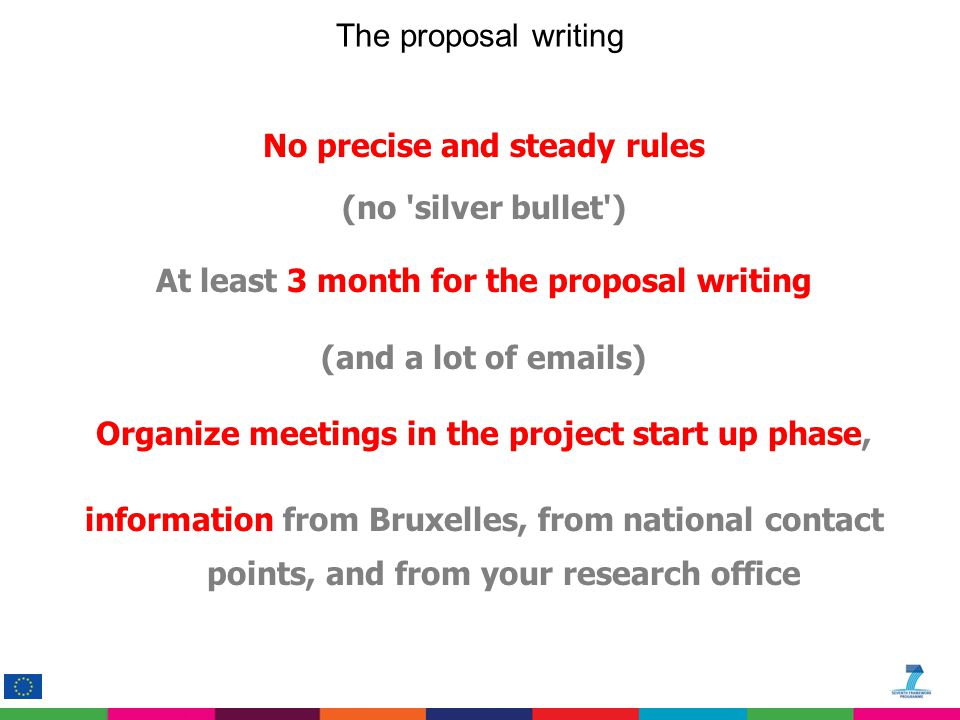 No precise and steady rules (no 'silver bullet') At least 3 month for the proposal writing (and a lot of emails) Organize meetings in the project star