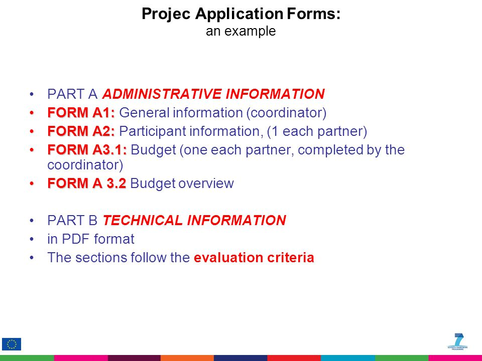 Projec Application Forms: an example PART A ADMINISTRATIVE INFORMATION FORM A1:FORM A1: General information (coordinator) FORM A2:FORM A2: Participant information, (1 each partner) FORM A3.1:FORM A3.1: Budget (one each partner, completed by the coordinator) FORM A 3.2FORM A 3.2 Budget overview PART B TECHNICAL INFORMATION in PDF format The sections follow the evaluation criteria