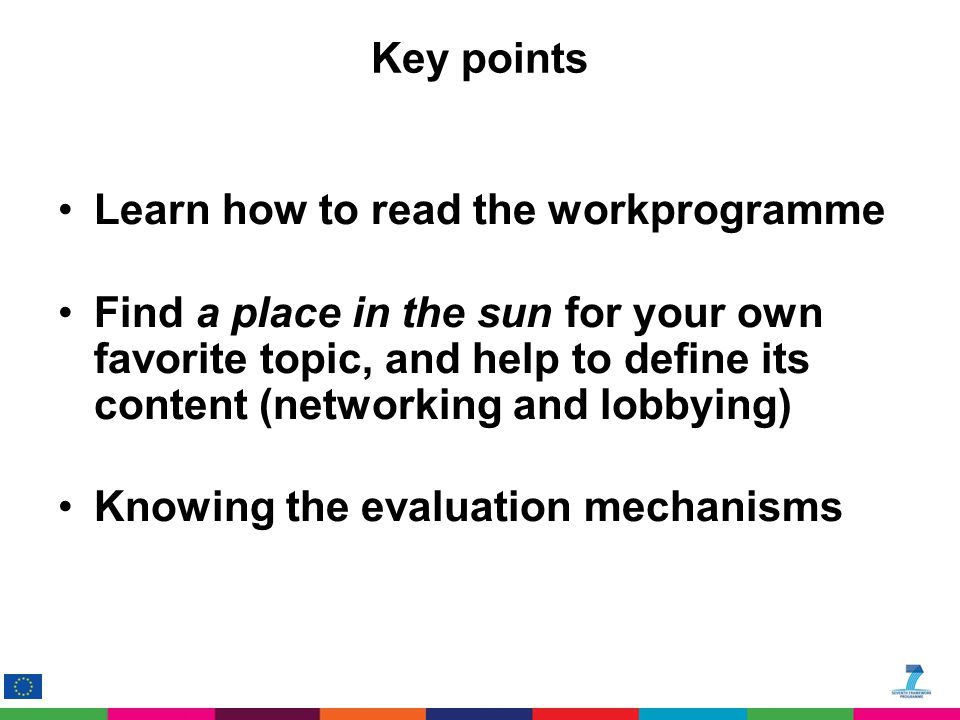 Key points Learn how to read the workprogramme Find a place in the sun for your own favorite topic, and help to define its content (networking and lobbying) Knowing the evaluation mechanisms