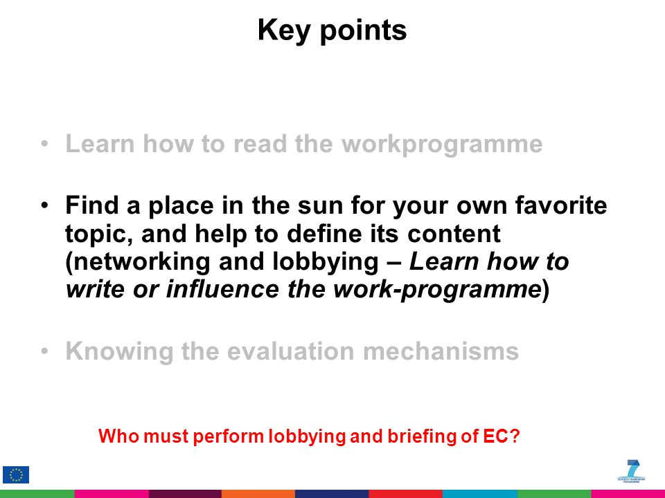 Key points Learn how to read the workprogramme Find a place in the sun for your own favorite topic, and help to define its content (networking and lobbying – Learn how to write or influence the work-programme) Knowing the evaluation mechanisms Who must perform lobbying and briefing of EC
