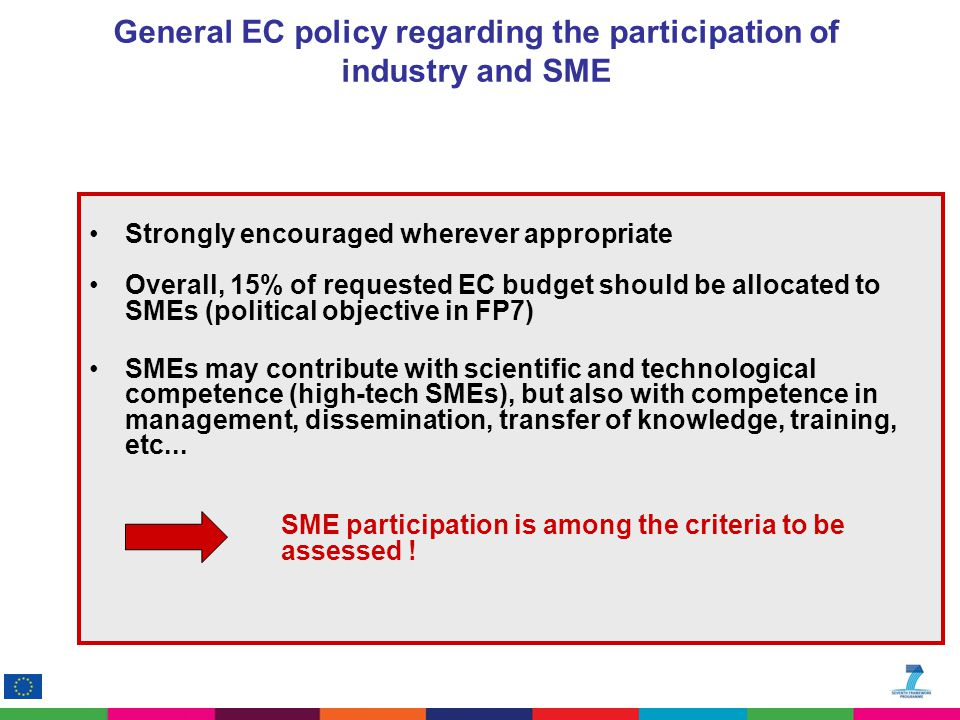 General EC policy regarding the participation of industry and SME Strongly encouraged wherever appropriate Overall, 15% of requested EC budget should be allocated to SMEs (political objective in FP7) SMEs may contribute with scientific and technological competence (high-tech SMEs), but also with competence in management, dissemination, transfer of knowledge, training, etc...