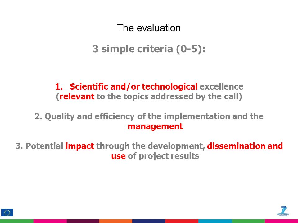 3 simple criteria (0-5): 1.Scientific and/or technological excellence (relevant to the topics addressed by the call) 2.