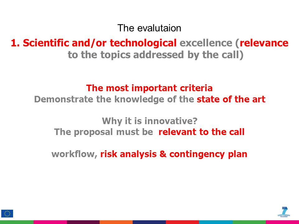 1.Scientific and/or technological excellence (relevance to the topics addressed by the call) The most important criteria Demonstrate the knowledge of the state of the art Why it is innovative.