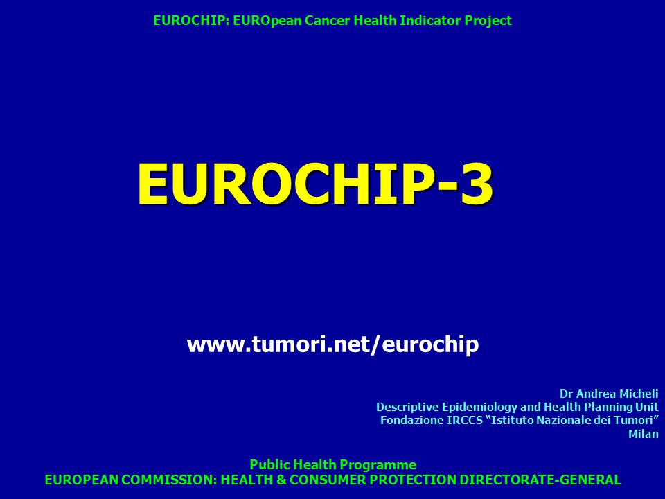 Dr Andrea Micheli Descriptive Epidemiology and Health Planning Unit Fondazione IRCCS Istituto Nazionale dei Tumori Milan Public Health Programme EUROPEAN COMMISSION: HEALTH & CONSUMER PROTECTION DIRECTORATE-GENERAL EUROCHIP-3 EUROCHIP: EUROpean Cancer Health Indicator Project