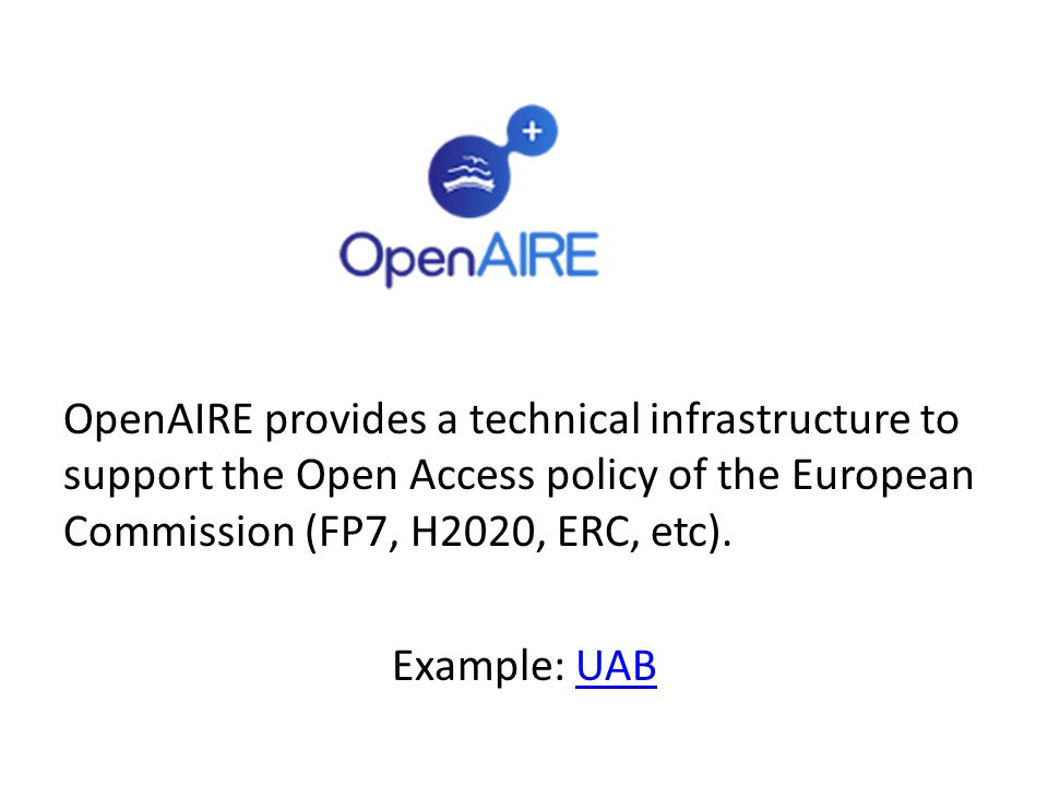 OpenAIRE provides a technical infrastructure to support the Open Access policy of the European Commission (FP7, H2020, ERC, etc). Example: UABUAB