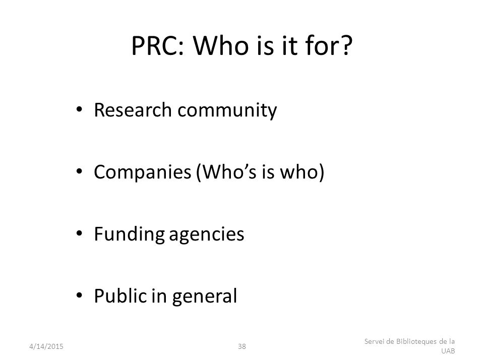 Research community Companies (Who's is who) Funding agencies Public in general PRC: Who is it for? 4/14/201538 Servei de Biblioteques de la UAB