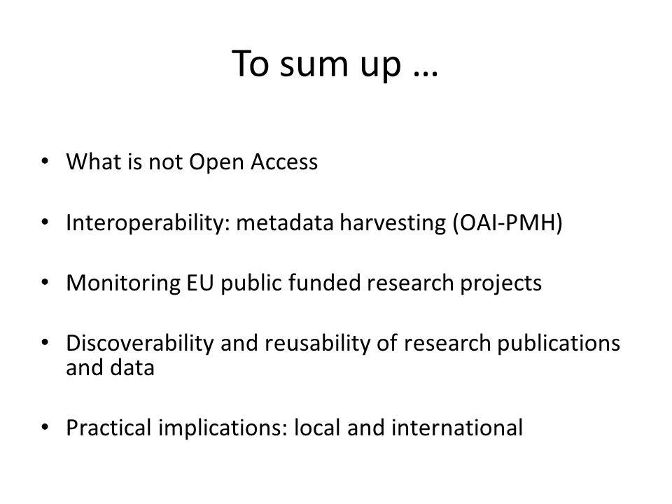 To sum up … What is not Open Access Interoperability: metadata harvesting (OAI-PMH) Monitoring EU public funded research projects Discoverability and
