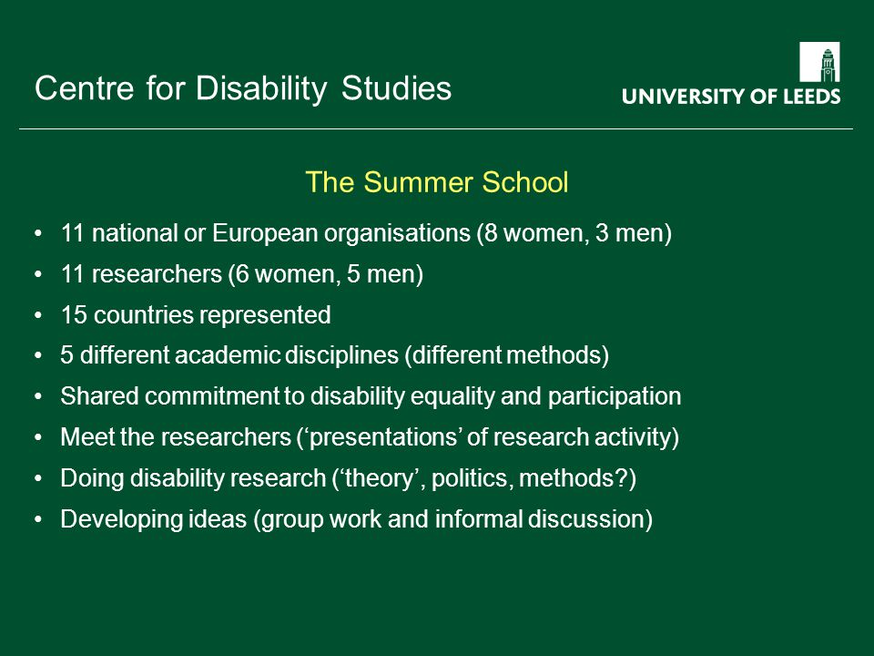 School of something FACULTY OF OTHER Centre for Disability Studies 11 national or European organisations (8 women, 3 men) 11 researchers (6 women, 5 men) 15 countries represented 5 different academic disciplines (different methods) Shared commitment to disability equality and participation Meet the researchers ('presentations' of research activity) Doing disability research ('theory', politics, methods?) Developing ideas (group work and informal discussion) The Summer School