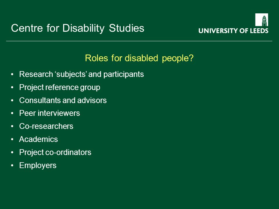 School of something FACULTY OF OTHER Centre for Disability Studies Research 'subjects' and participants Project reference group Consultants and advisors Peer interviewers Co-researchers Academics Project co-ordinators Employers Roles for disabled people?