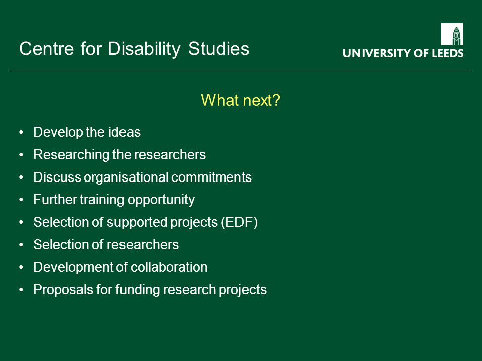 School of something FACULTY OF OTHER Centre for Disability Studies Develop the ideas Researching the researchers Discuss organisational commitments Further training opportunity Selection of supported projects (EDF) Selection of researchers Development of collaboration Proposals for funding research projects What next?