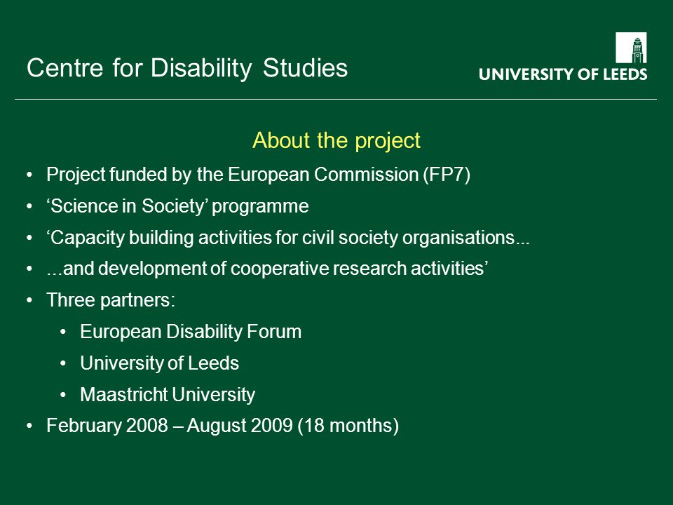 School of something FACULTY OF OTHER Centre for Disability Studies Project funded by the European Commission (FP7) 'Science in Society' programme 'Capacity building activities for civil society organisations......and development of cooperative research activities' Three partners: European Disability Forum University of Leeds Maastricht University February 2008 – August 2009 (18 months) About the project