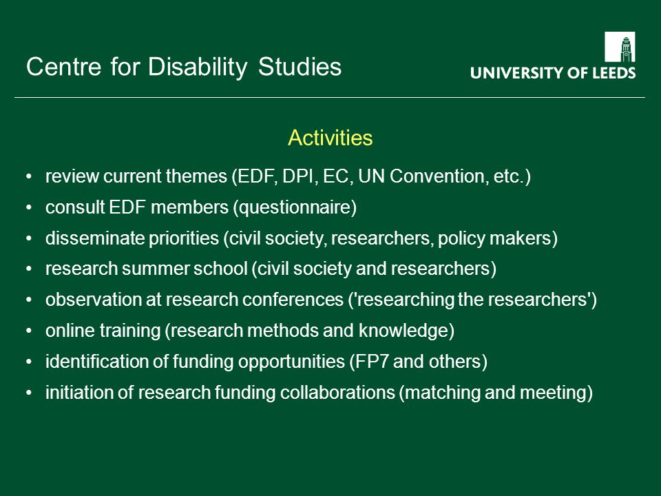 School of something FACULTY OF OTHER Centre for Disability Studies review current themes (EDF, DPI, EC, UN Convention, etc.) consult EDF members (questionnaire) disseminate priorities (civil society, researchers, policy makers) research summer school (civil society and researchers) observation at research conferences ( researching the researchers ) online training (research methods and knowledge) identification of funding opportunities (FP7 and others) initiation of research funding collaborations (matching and meeting) Activities