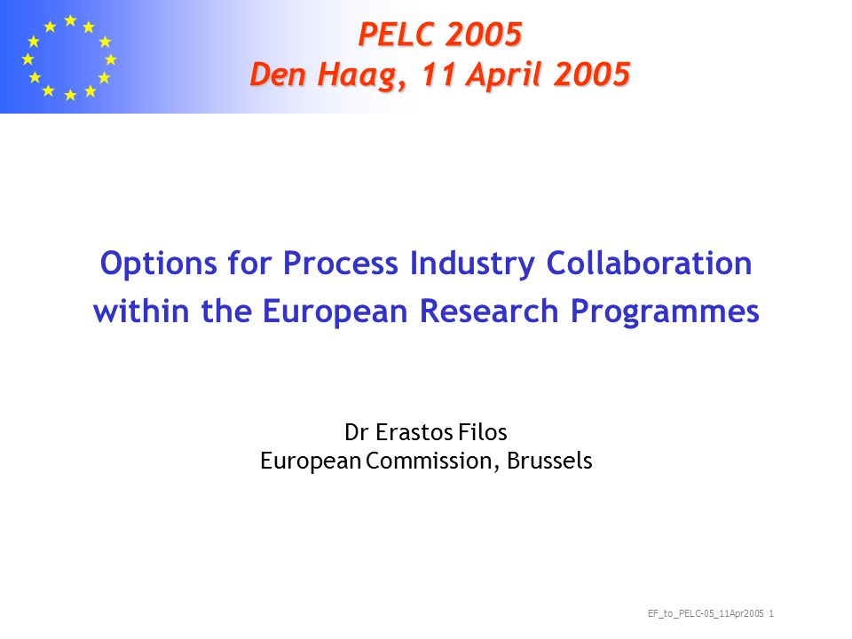 EF_to_PELC-05_11Apr2005 1 PELC 2005 Den Haag, 11 April 2005 Options for Process Industry Collaboration within the European Research Programmes Dr Erastos Filos European Commission, Brussels