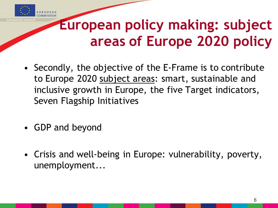 6 European policy making: subject areas of Europe 2020 policy Secondly, the objective of the E-Frame is to contribute to Europe 2020 subject areas: sm