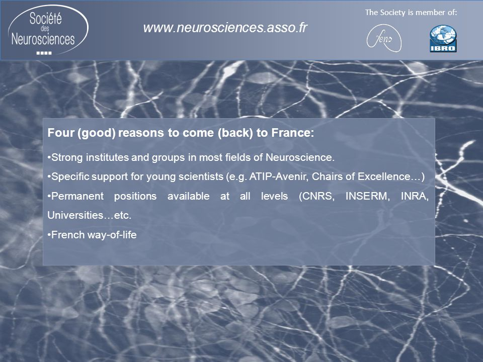 The Society is member of: www.neurosciences.asso.fr Four (good) reasons to come (back) to France: Strong institutes and groups in most fields of Neuroscience.