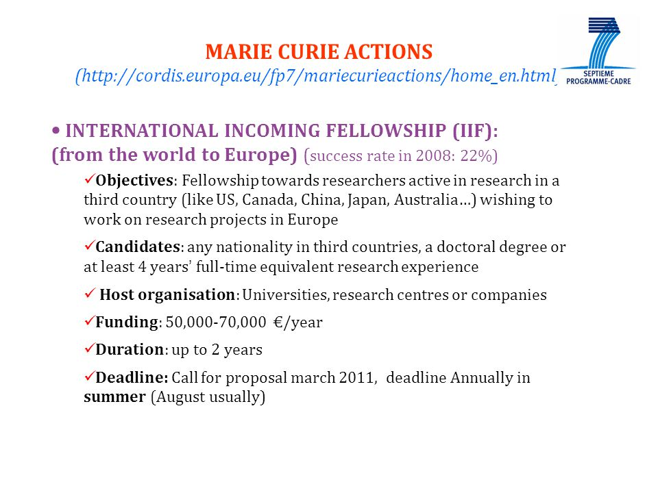 22 INTERNATIONAL INCOMING FELLOWSHIP (IIF): (from the world to Europe) ( success rate in 2008: 22%) Objectives: Fellowship towards researchers active