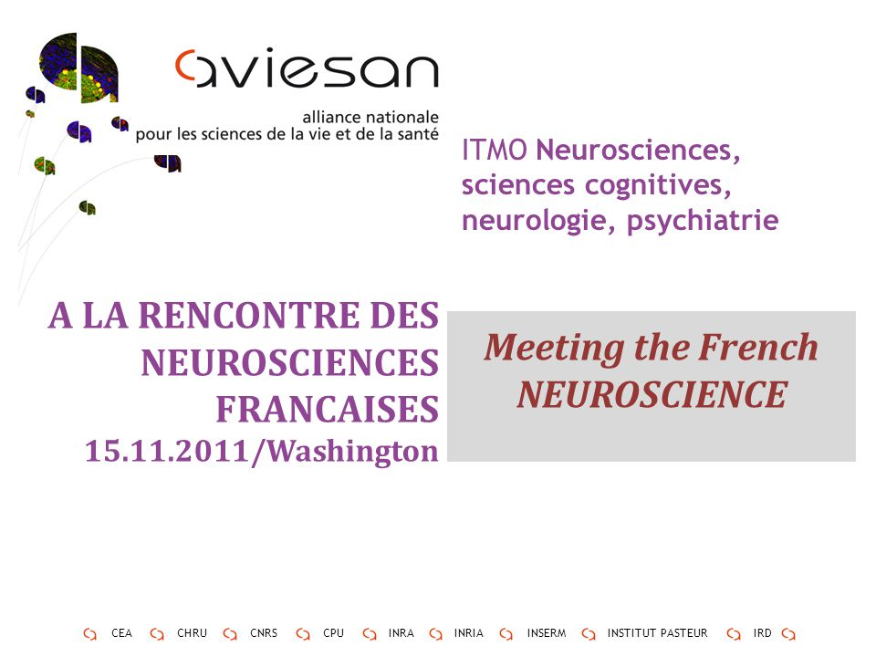 3 CEACHRUCNRSCPUINRAINRIAINSERMINSTITUT PASTEURIRD ITMO Neurosciences, sciences cognitives, neurologie, psychiatrie A LA RENCONTRE DES NEUROSCIENCES FRANCAISES 15.11.2011/Washington Meeting the French NEUROSCIENCE