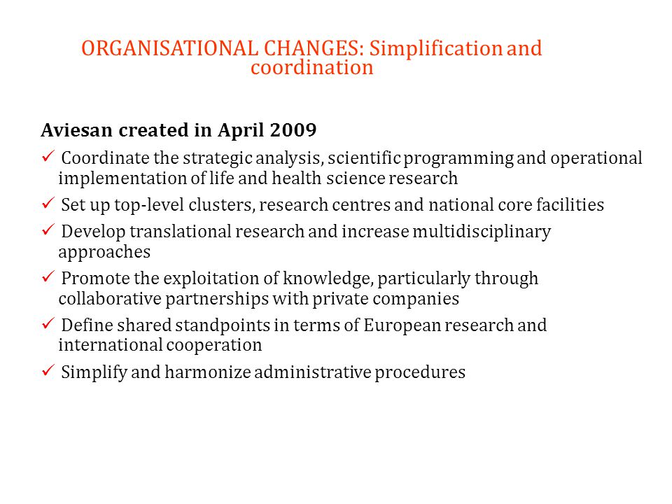 ORGANISATIONAL CHANGES: Simplification and coordination Aviesan created in April 2009 Coordinate the strategic analysis, scientific programming and op