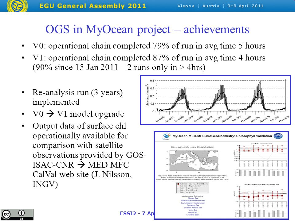 ESSI2 - 7 April 2011 OGS in MyOcean project – achievements V0: operational chain completed 79% of run in avg time 5 hours V1: operational chain completed 87% of run in avg time 4 hours (90% since 15 Jan 2011 – 2 runs only in > 4hrs) Re-analysis run (3 years) implemented V0  V1 model upgrade Output data of surface chl operationally available for comparison with satellite observations provided by GOS- ISAC-CNR  MED MFC CalVal web site (J.