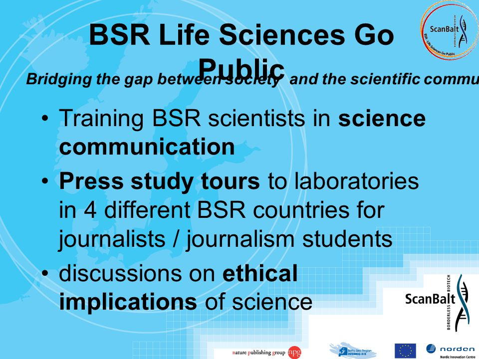 BSR Life Sciences Go Public Training BSR scientists in science communication Press study tours to laboratories in 4 different BSR countries for journalists / journalism students discussions on ethical implications of science Bridging the gap between society and the scientific community