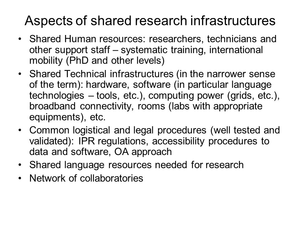 Aspects of shared research infrastructures Shared Human resources: researchers, technicians and other support staff – systematic training, international mobility (PhD and other levels) Shared Technical infrastructures (in the narrower sense of the term): hardware, software (in particular language technologies – tools, etc.), computing power (grids, etc.), broadband connectivity, rooms (labs with appropriate equipments), etc.