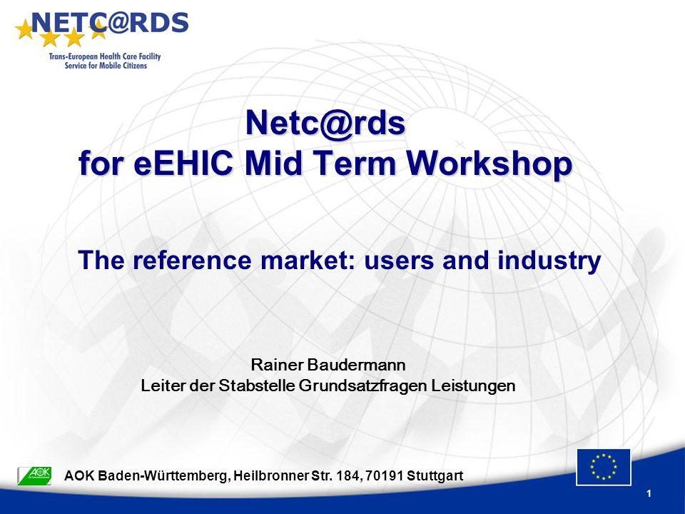 1 Netc@rds for eEHIC Mid Term Workshop Rainer Baudermann Leiter der Stabstelle Grundsatzfragen Leistungen AOK Baden-Württemberg, Heilbronner Str.