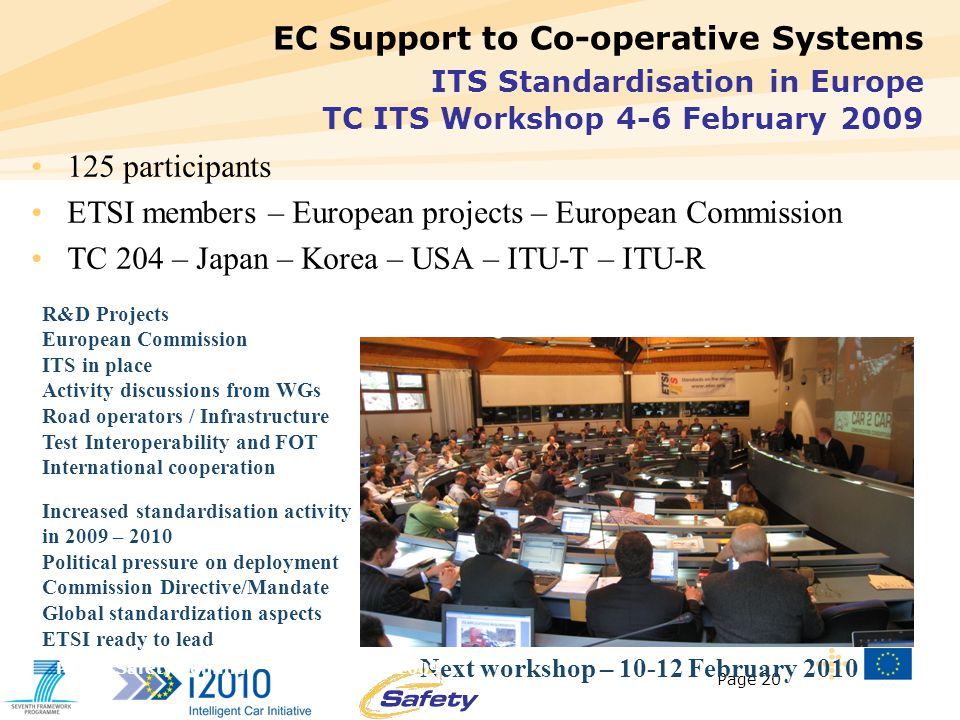 Page 20 EC Support to Co-operative Systems ITS Standardisation in Europe TC ITS Workshop 4-6 February 2009 125 participants ETSI members – European projects – European Commission TC 204 – Japan – Korea – USA – ITU-T – ITU-R Increased standardisation activity in 2009 – 2010 Political pressure on deployment Commission Directive/Mandate Global standardization aspects ETSI ready to lead R&D Projects European Commission ITS in place Activity discussions from WGs Road operators / Infrastructure Test Interoperability and FOT International cooperation Next workshop – 10-12 February 2010 Public Safety Seminar – 1 September 2009