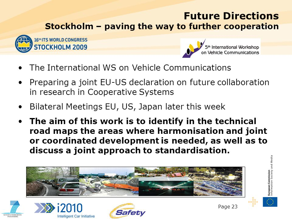 Page 23 Future Directions Stockholm – paving the way to further cooperation The International WS on Vehicle Communications Preparing a joint EU-US declaration on future collaboration in research in Cooperative Systems Bilateral Meetings EU, US, Japan later this week The aim of this work is to identify in the technical road maps the areas where harmonisation and joint or coordinated development is needed, as well as to discuss a joint approach to standardisation.