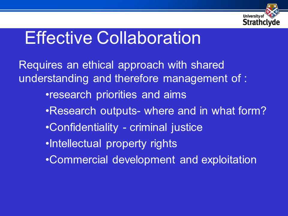 Effective Collaboration Requires an ethical approach with shared understanding and therefore management of : research priorities and aims Research outputs- where and in what form.