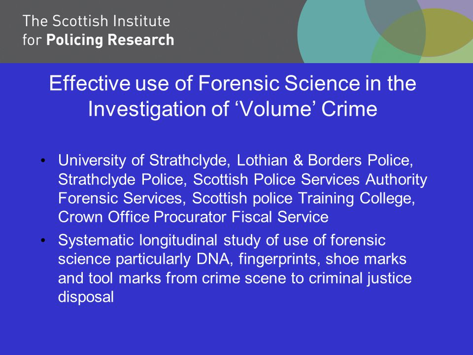 Effective use of Forensic Science in the Investigation of 'Volume' Crime University of Strathclyde, Lothian & Borders Police, Strathclyde Police, Scottish Police Services Authority Forensic Services, Scottish police Training College, Crown Office Procurator Fiscal Service Systematic longitudinal study of use of forensic science particularly DNA, fingerprints, shoe marks and tool marks from crime scene to criminal justice disposal