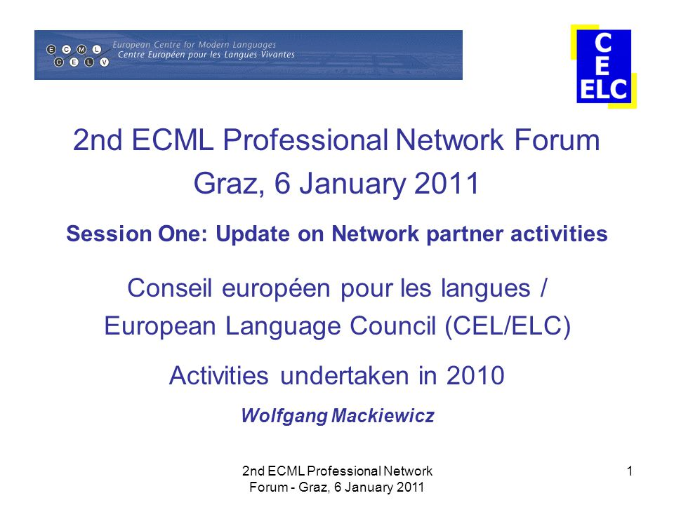 2nd ECML Professional Network Forum - Graz, 6 January 2011 1 2nd ECML Professional Network Forum Graz, 6 January 2011 Session One: Update on Network partner activities Conseil européen pour les langues / European Language Council (CEL/ELC) Activities undertaken in 2010 Wolfgang Mackiewicz