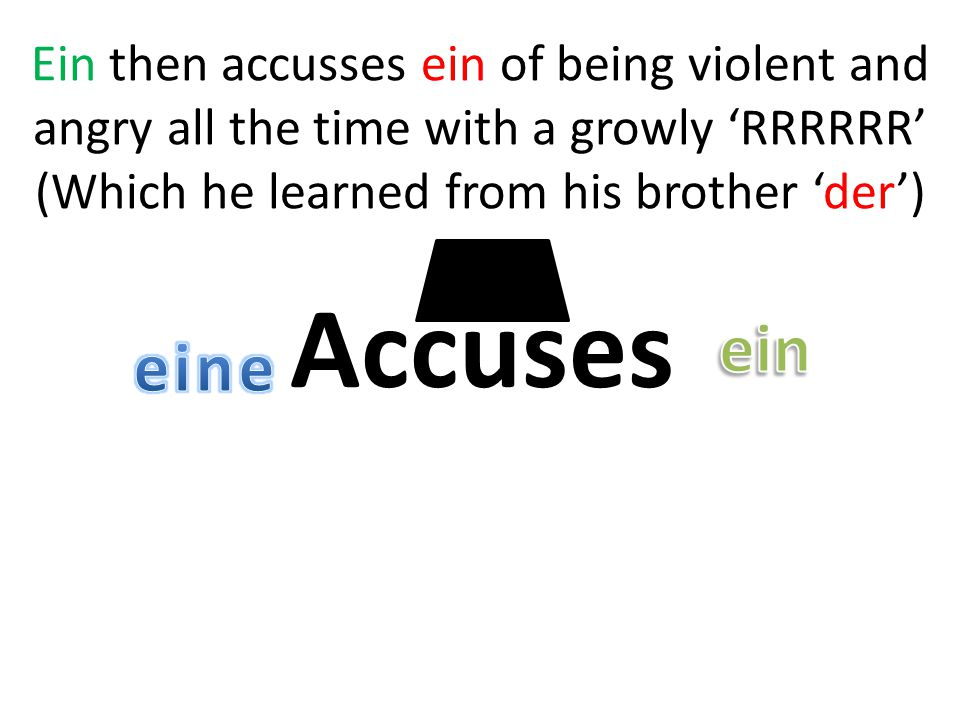 Accuses Ein then accusses ein of being violent and angry all the time with a growly 'RRRRRR' (Which he learned from his brother 'der')