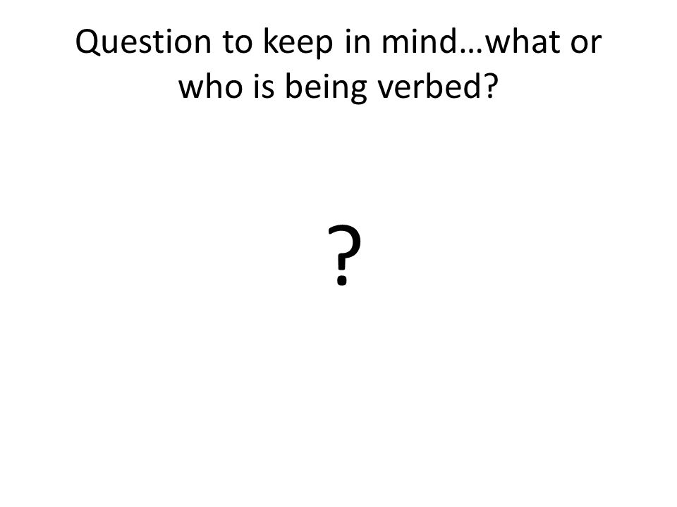 Question to keep in mind…what or who is being verbed