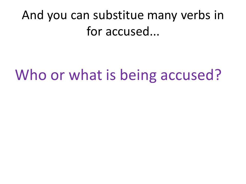 And you can substitue many verbs in for accused... Who or what is being accused