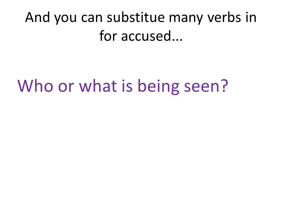 And you can substitue many verbs in for accused... Who or what is being seen