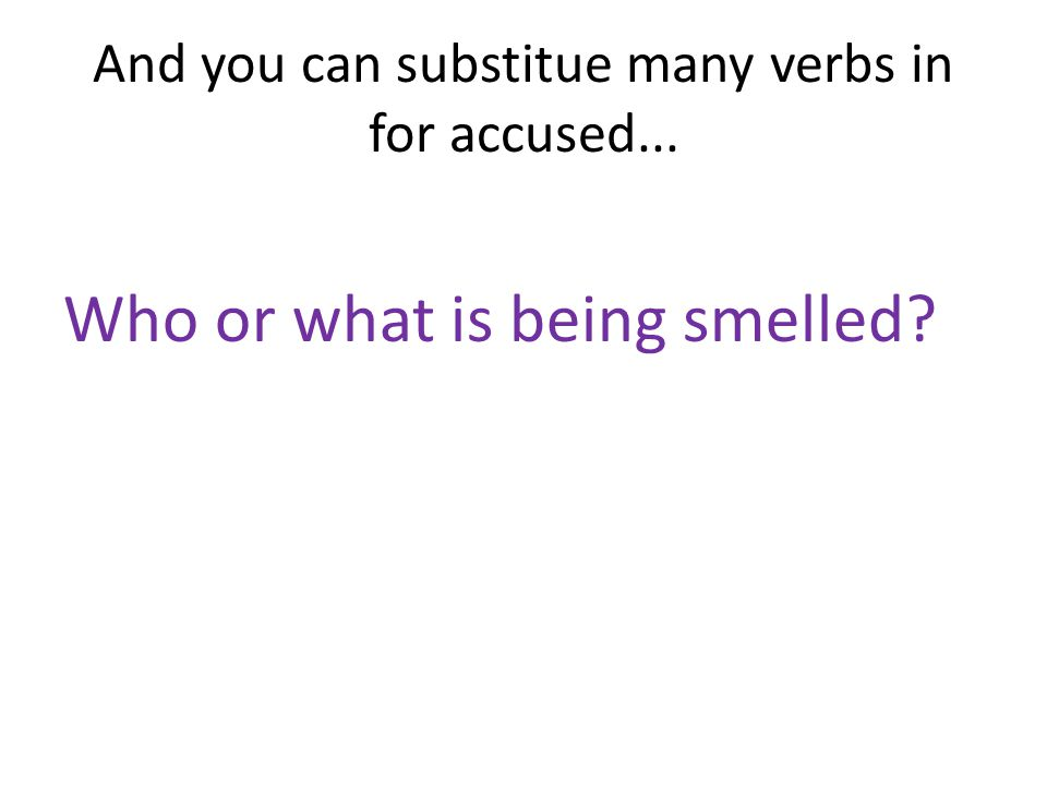 And you can substitue many verbs in for accused... Who or what is being smelled