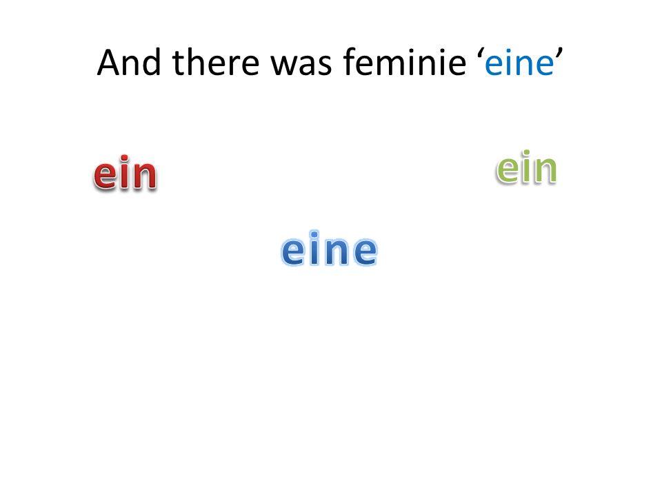 And there was feminie 'eine'