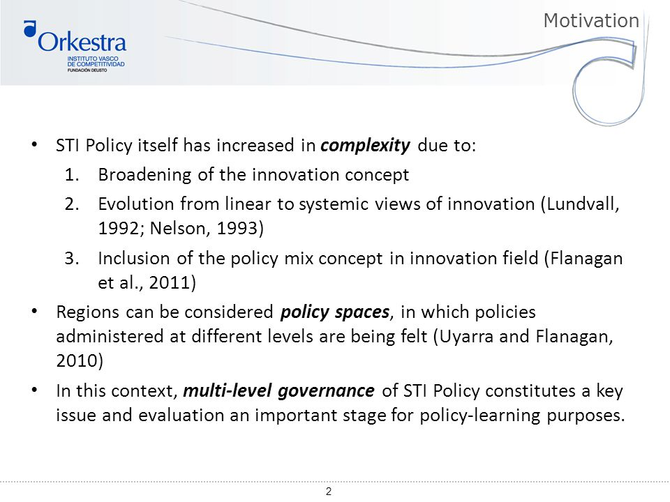 2 STI Policy itself has increased in complexity due to: 1.Broadening of the innovation concept 2.Evolution from linear to systemic views of innovation (Lundvall, 1992; Nelson, 1993) 3.Inclusion of the policy mix concept in innovation field (Flanagan et al., 2011) Regions can be considered policy spaces, in which policies administered at different levels are being felt (Uyarra and Flanagan, 2010) In this context, multi-level governance of STI Policy constitutes a key issue and evaluation an important stage for policy-learning purposes.
