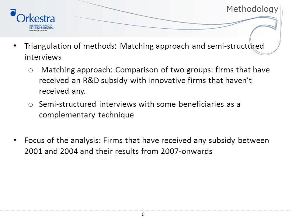 5 Triangulation of methods : Matching approach and semi-structured interviews o Matching approach: Comparison of two groups: firms that have received an R&D subsidy with innovative firms that haven't received any.