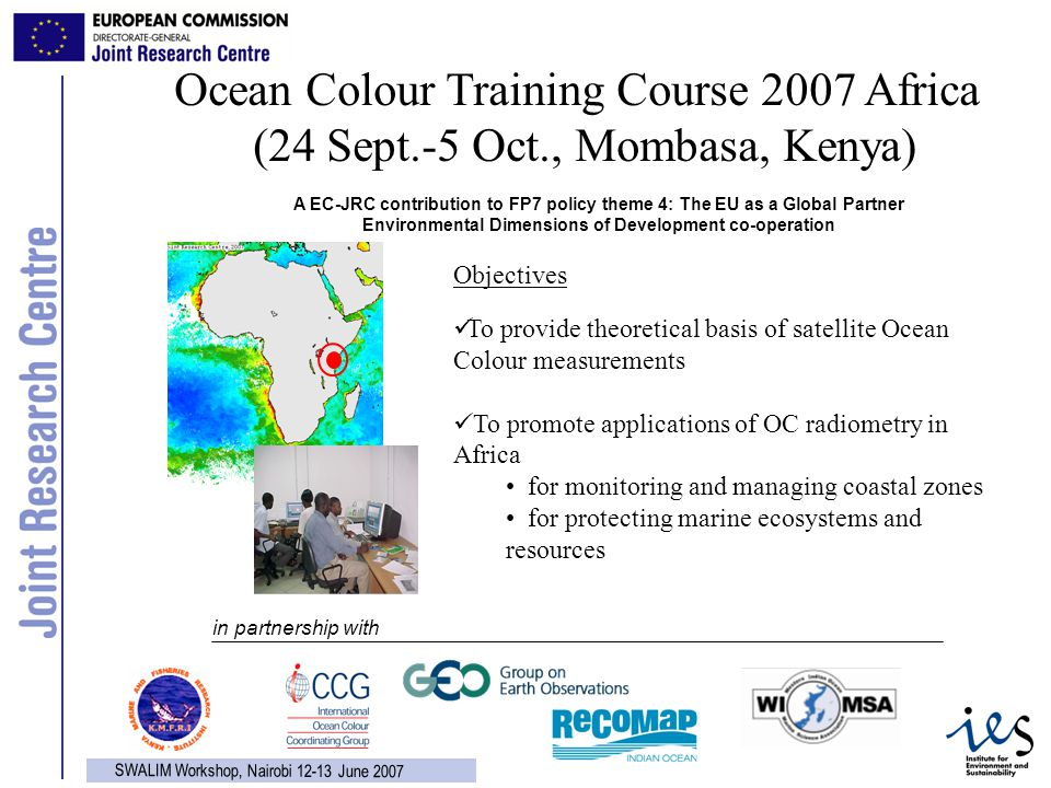 14 SWALIM Workshop, Nairobi 12-13 June 2007 Ocean Colour Training Course 2007 Africa (24 Sept.-5 Oct., Mombasa, Kenya) Objectives To provide theoretical basis of satellite Ocean Colour measurements To promote applications of OC radiometry in Africa for monitoring and managing coastal zones for protecting marine ecosystems and resources A EC-JRC contribution to FP7 policy theme 4: The EU as a Global Partner Environmental Dimensions of Development co-operation in partnership with