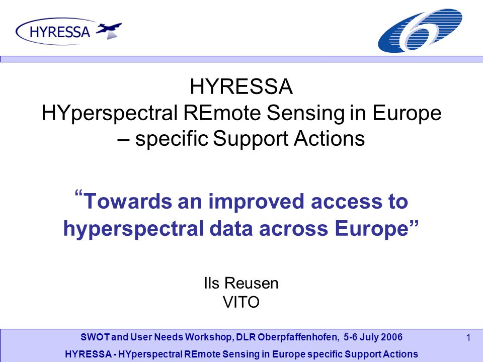 SWOT and User Needs Workshop, DLR Oberpfaffenhofen, 5-6 July 2006 HYRESSA - HYperspectral REmote Sensing in Europe specific Support Actions 1 HYRESSA HYperspectral REmote Sensing in Europe – specific Support Actions Towards an improved access to hyperspectral data across Europe Ils Reusen VITO