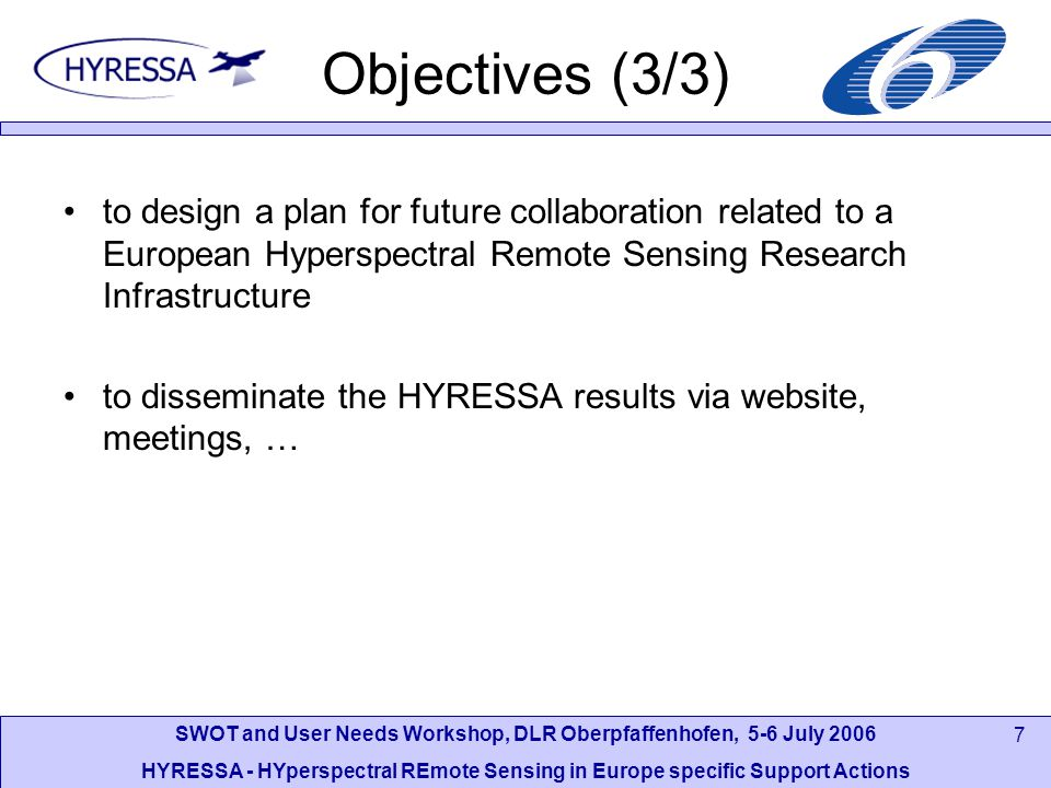 SWOT and User Needs Workshop, DLR Oberpfaffenhofen, 5-6 July 2006 HYRESSA - HYperspectral REmote Sensing in Europe specific Support Actions 7 Objectives (3/3) to design a plan for future collaboration related to a European Hyperspectral Remote Sensing Research Infrastructure to disseminate the HYRESSA results via website, meetings, …