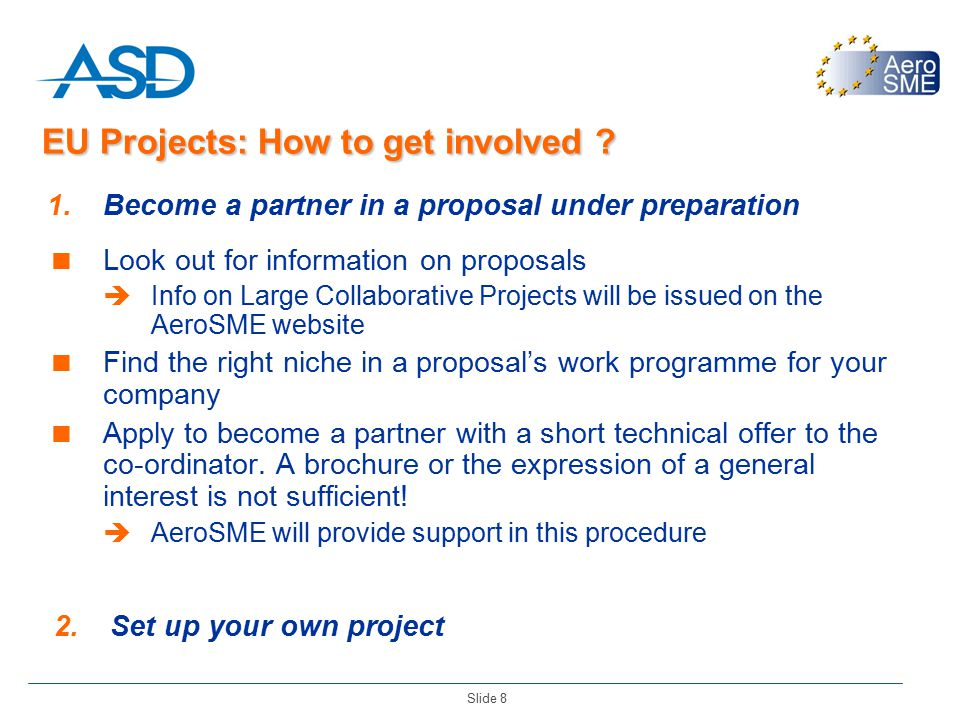 Slide 8 1.Become a partner in a proposal under preparation  Look out for information on proposals  Info on Large Collaborative Projects will be issued on the AeroSME website  Find the right niche in a proposal's work programme for your company  Apply to become a partner with a short technical offer to the co-ordinator.