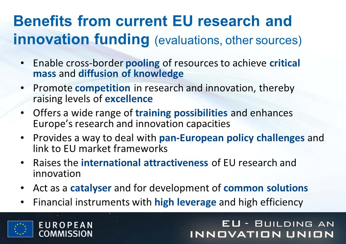 Benefits from current EU research and innovation funding (evaluations, other sources) Enable cross-border pooling of resources to achieve critical mass and diffusion of knowledge Promote competition in research and innovation, thereby raising levels of excellence Offers a wide range of training possibilities and enhances Europe's research and innovation capacities Provides a way to deal with pan-European policy challenges and link to EU market frameworks Raises the international attractiveness of EU research and innovation Act as a catalyser and for development of common solutions Financial instruments with high leverage and high efficiency