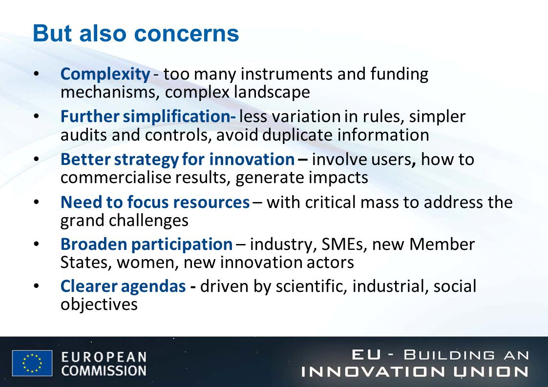 But also concerns Complexity - too many instruments and funding mechanisms, complex landscape Further simplification- less variation in rules, simpler audits and controls, avoid duplicate information Better strategy for innovation – involve users, how to commercialise results, generate impacts Need to focus resources – with critical mass to address the grand challenges Broaden participation – industry, SMEs, new Member States, women, new innovation actors Clearer agendas - driven by scientific, industrial, social objectives