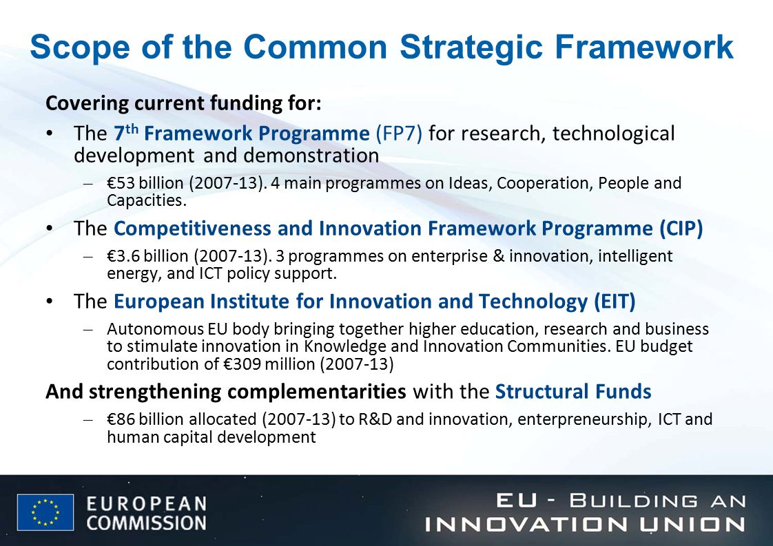 Scope of the Common Strategic Framework Covering current funding for: The 7 th Framework Programme (FP7) for research, technological development and demonstration – €53 billion (2007-13).