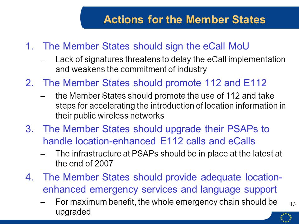 13 Actions for the Member States 1.The Member States should sign the eCall MoU –Lack of signatures threatens to delay the eCall implementation and wea