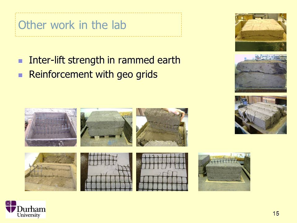15 Other work in the lab Inter-lift strength in rammed earth Inter-lift strength in rammed earth Reinforcement with geo grids Reinforcement with geo grids