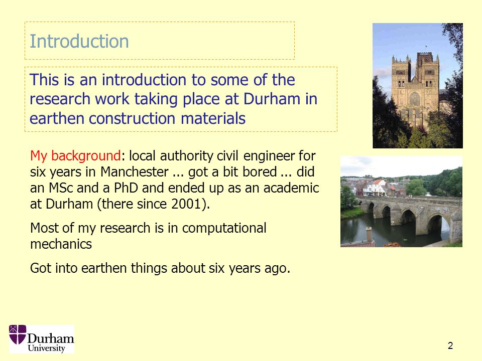 2 Introduction This is an introduction to some of the research work taking place at Durham in earthen construction materials My background: local authority civil engineer for six years in Manchester...