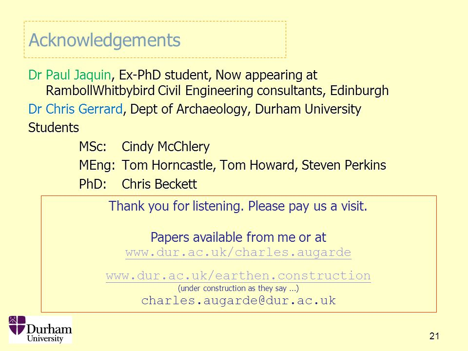 21 Acknowledgements Dr Paul Jaquin, Ex-PhD student, Now appearing at RambollWhitbybird Civil Engineering consultants, Edinburgh Dr Chris Gerrard, Dept of Archaeology, Durham University Students MSc: Cindy McChlery MEng: Tom Horncastle, Tom Howard, Steven Perkins PhD: Chris Beckett Thank you for listening.